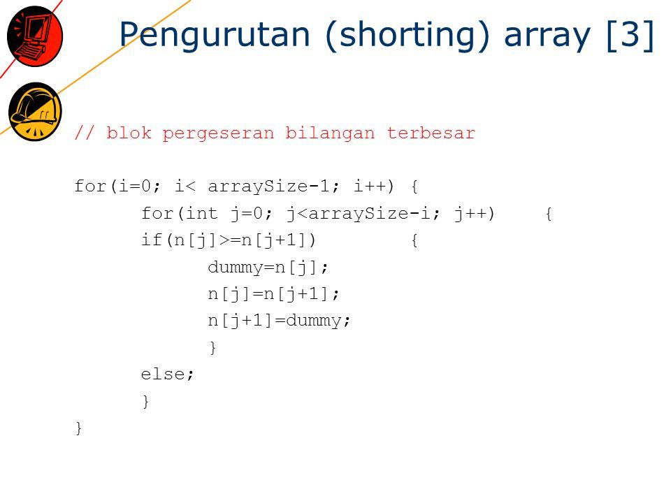 Pengurutan (shorting) array [3] // blok pergeseran bilangan terbesar for(i=0; i< arraySize-1; i++) { for(int j=0; j<arraySize-i; j++) { if(n[j]>=n[j+1]){ dummy=n[j]; n[j]=n[j+1]; n[j+1]=dummy; } else; } }