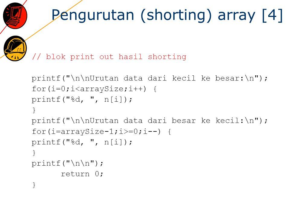 Pengurutan (shorting) array [4] // blok print out hasil shorting printf( \n\nUrutan data dari kecil ke besar:\n ); for(i=0;i<arraySize;i++) { printf( %d, , n[i]); } printf( \n\nUrutan data dari besar ke kecil:\n ); for(i=arraySize-1;i>=0;i--) { printf( %d, , n[i]); } printf( \n\n ); return 0; }