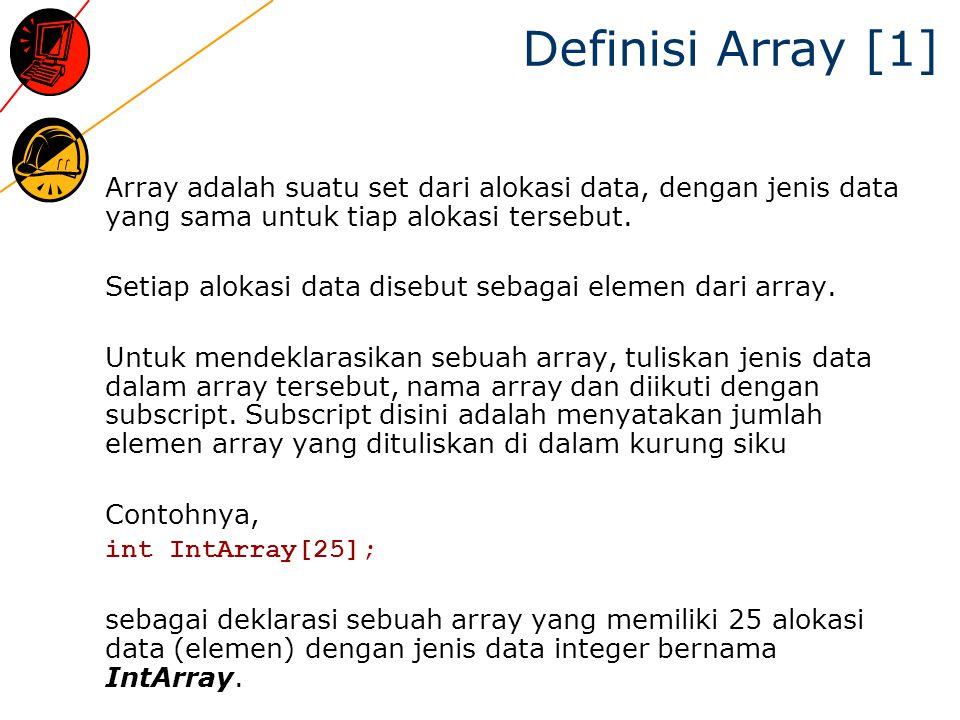 Definisi Array [1] Array adalah suatu set dari alokasi data, dengan jenis data yang sama untuk tiap alokasi tersebut.