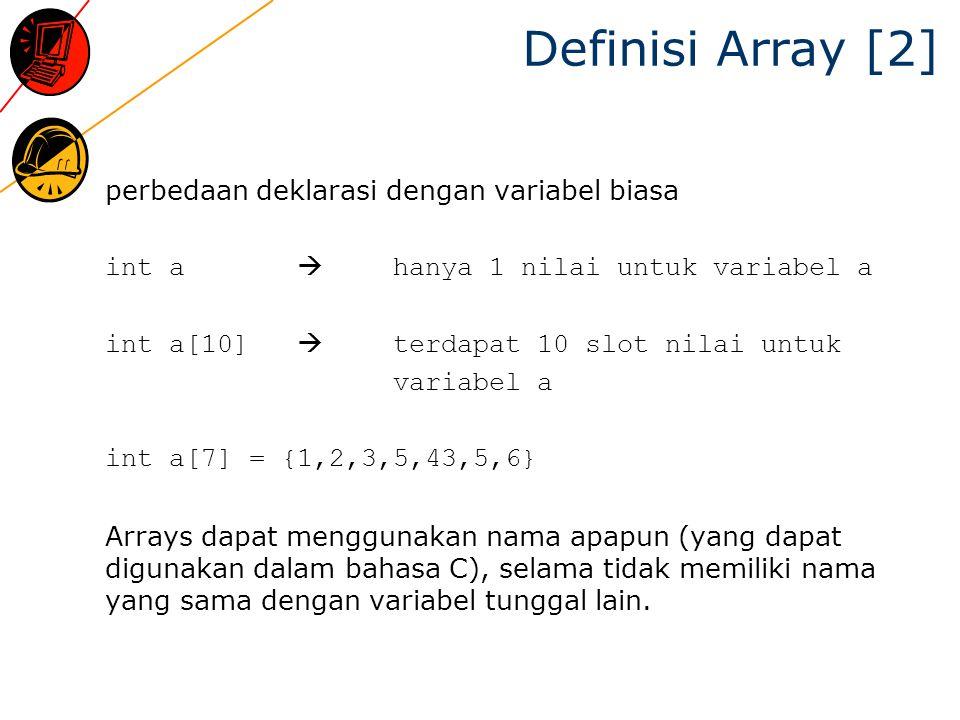 Definisi Array [2] perbedaan deklarasi dengan variabel biasa int a  hanya 1 nilai untuk variabel a int a[10]  terdapat 10 slot nilai untuk variabel a int a[7] = {1,2,3,5,43,5,6} Arrays dapat menggunakan nama apapun (yang dapat digunakan dalam bahasa C), selama tidak memiliki nama yang sama dengan variabel tunggal lain.