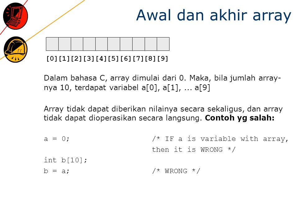 Array dan loop Untuk memberikan nilai atau mengoperasikan suatu array, diperlukan loop: for(int i = 0; i < 10; i = i + 1) a[i] = 0; for(i = 0; i < 10; i = i + 1) b[i] = a[i];