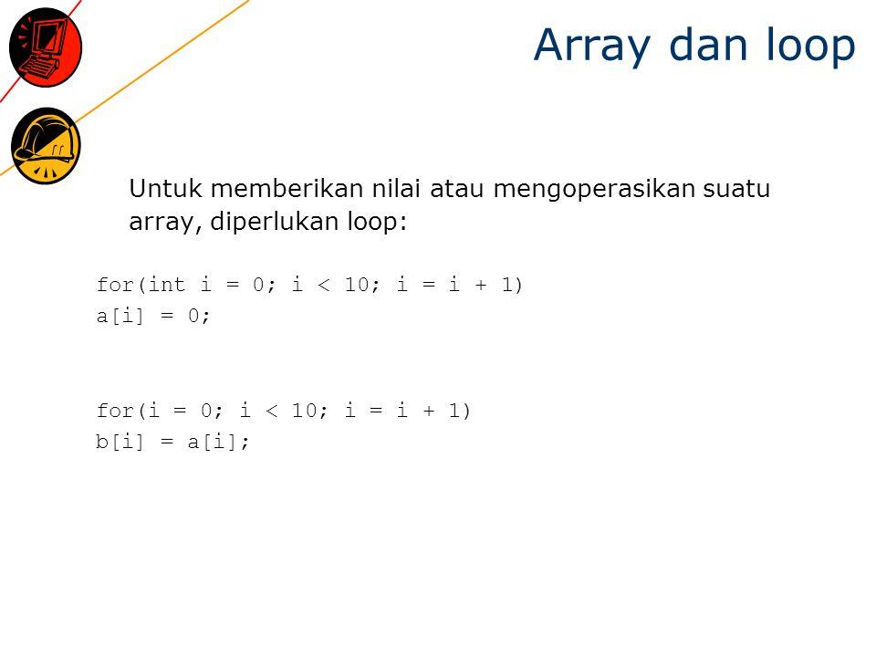 Array initialization [1]  Meskipun tidak dimungkinkan mengoperasikan array secara langsung, namun pemberian nilai dapat dilakukan int a[10] = {0, 1, 2, 3, 4, 5, 6, 7, 8, 9};  Bila initializers-nya lebih sedikit dari elements array, sisanya akan dianggap bernilai 0.