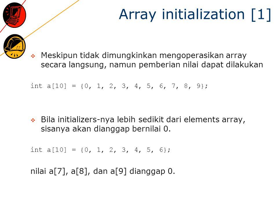 Array initialization [2] Bila terdapat initializer, maka dimensi array dapat diabaikan int b[] = {10, 11, 12, 13, 14}; would declare, define, and initialize an array b of 5 elements (i.e.