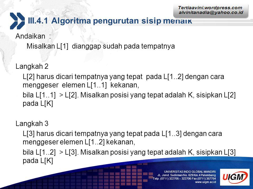 Add your company slogan LOGO III.4.1 Algoritma pengurutan sisip menaik Andaikan : Misalkan L[1] dianggap sudah pada tempatnya Langkah 2 L[2] harus dic