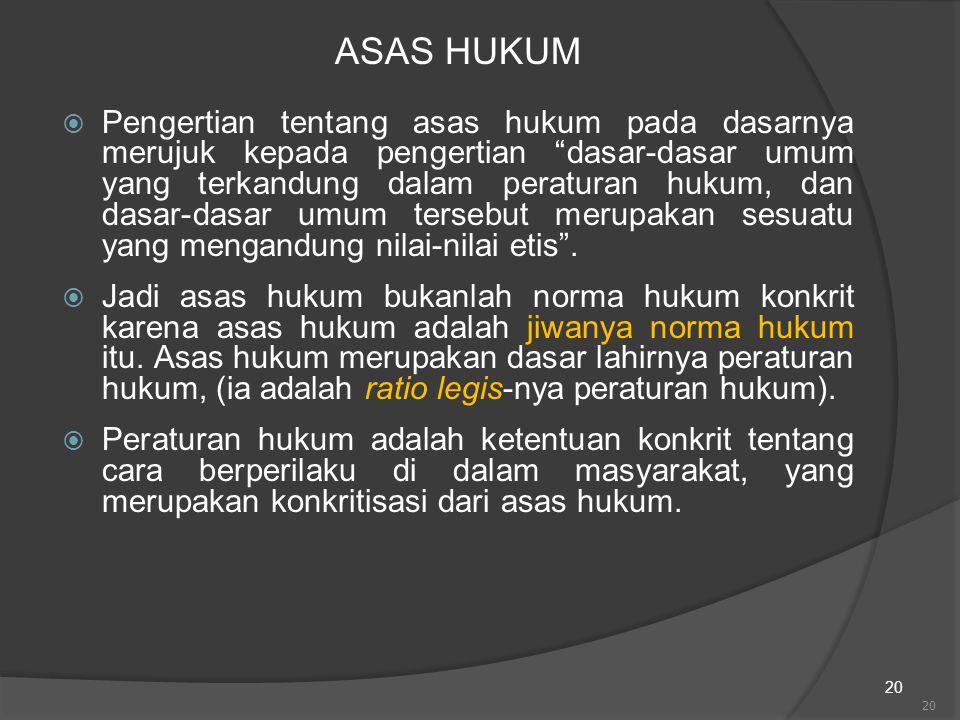 "20 ASAS HUKUM  Pengertian tentang asas hukum pada dasarnya merujuk kepada pengertian ""dasar-dasar umum yang terkandung dalam peraturan hukum, dan das"