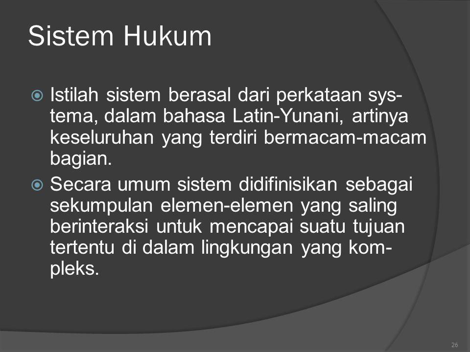 26 Sistem Hukum  Istilah sistem berasal dari perkataan sys- tema, dalam bahasa Latin-Yunani, artinya keseluruhan yang terdiri bermacam-macam bagian.