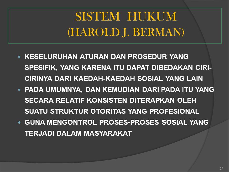 27 SISTEM HUKUM (HAROLD J. BERMAN) KESELURUHAN ATURAN DAN PROSEDUR YANG SPESIFIK, YANG KARENA ITU DAPAT DIBEDAKAN CIRI- CIRINYA DARI KAEDAH-KAEDAH SOS