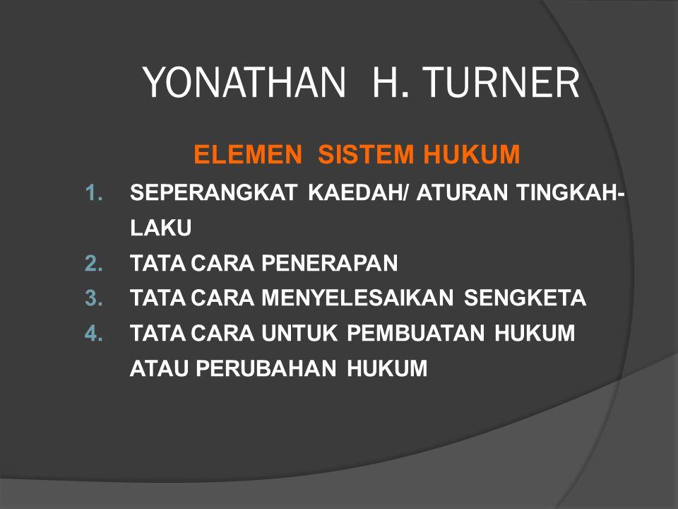 YONATHAN H. TURNER ELEMEN SISTEM HUKUM 1.SEPERANGKAT KAEDAH/ ATURAN TINGKAH- LAKU 2.TATA CARA PENERAPAN 3.TATA CARA MENYELESAIKAN SENGKETA 4.TATA CARA