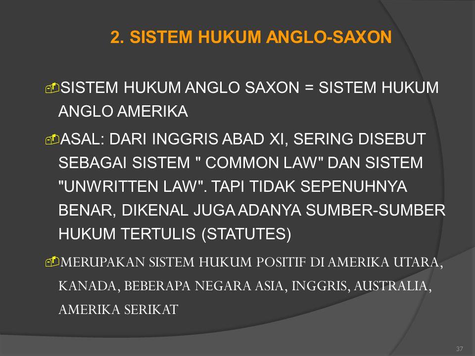 37 2. SISTEM HUKUM ANGLO-SAXON  SISTEM HUKUM ANGLO SAXON = SISTEM HUKUM ANGLO AMERIKA  ASAL: DARI INGGRIS ABAD XI, SERING DISEBUT SEBAGAI SISTEM