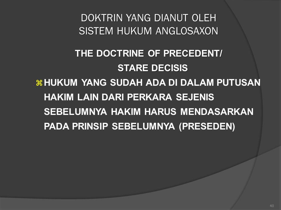 40 DOKTRIN YANG DIANUT OLEH SISTEM HUKUM ANGLOSAXON THE DOCTRINE OF PRECEDENT/ STARE DECISIS  HUKUM YANG SUDAH ADA DI DALAM PUTUSAN HAKIM LAIN DARI P