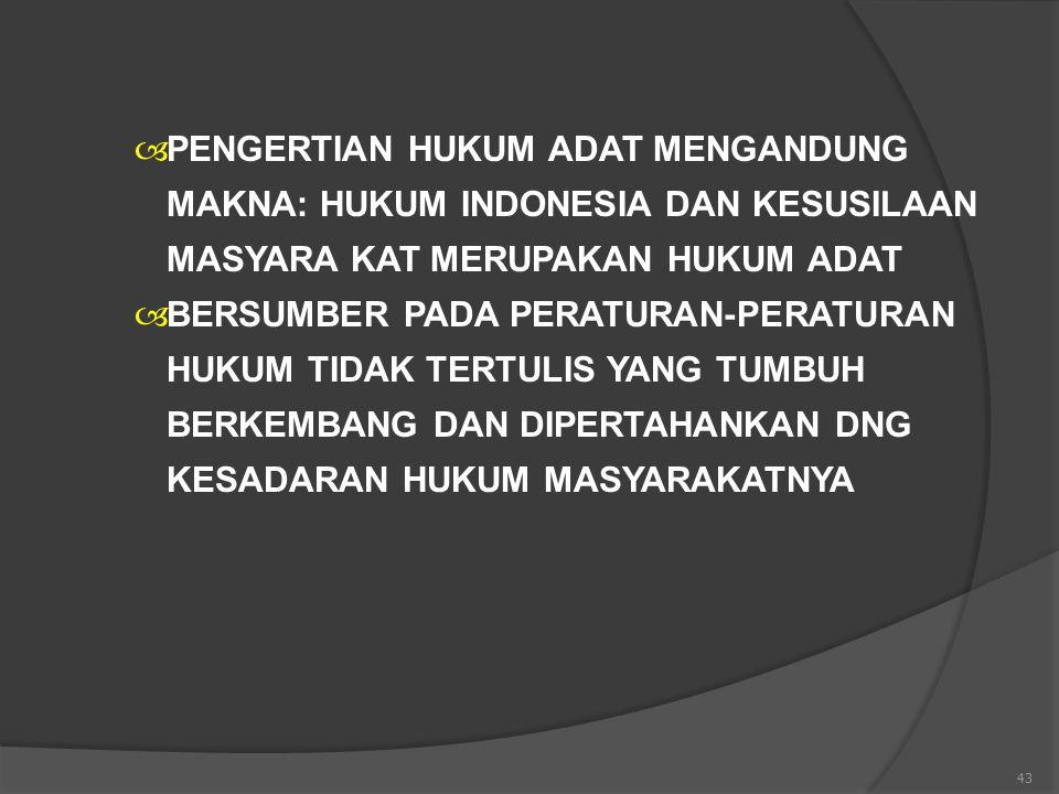 43  PENGERTIAN HUKUM ADAT MENGANDUNG MAKNA: HUKUM INDONESIA DAN KESUSILAAN MASYARA KAT MERUPAKAN HUKUM ADAT  BERSUMBER PADA PERATURAN-PERATURAN HUKU
