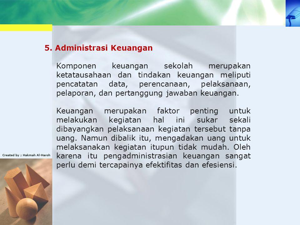 5. Administrasi Keuangan Komponen keuangan sekolah merupakan ketatausahaan dan tindakan keuangan meliputi pencatatan data, perencanaan, pelaksanaan, p