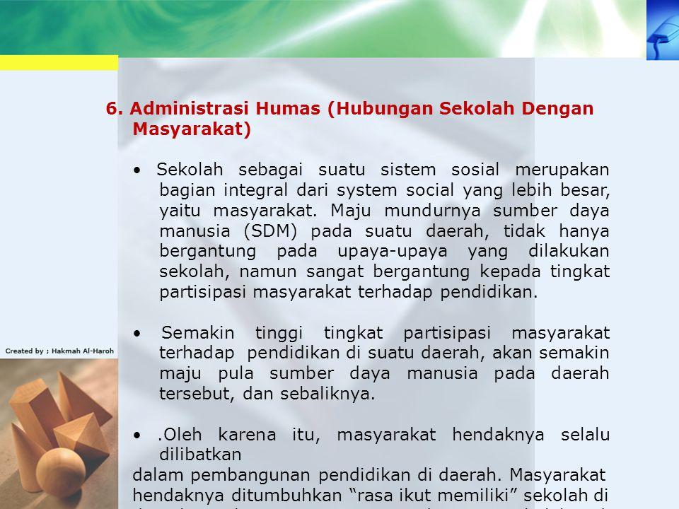 6. Administrasi Humas (Hubungan Sekolah Dengan Masyarakat) Sekolah sebagai suatu sistem sosial merupakan bagian integral dari system social yang lebih