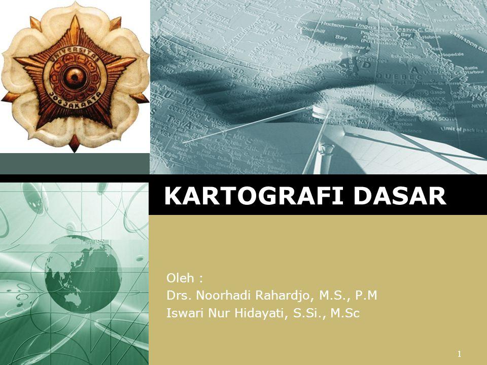 LOGO Oleh : Drs. Noorhadi Rahardjo, M.S., P.M Iswari Nur Hidayati, S.Si., M.Sc 1 KARTOGRAFI DASAR