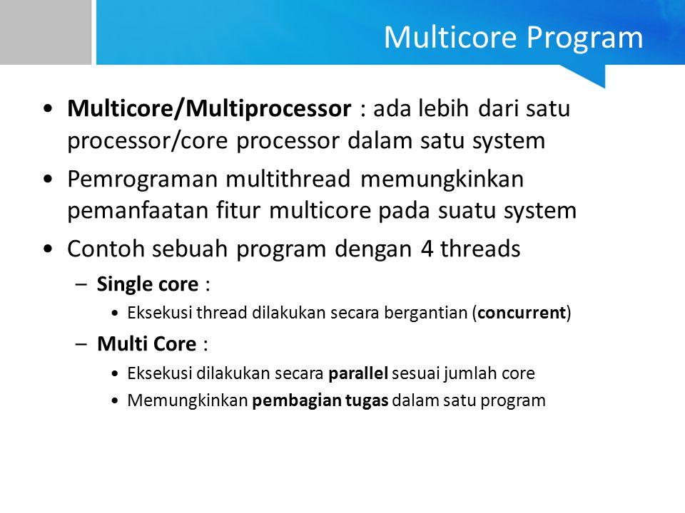 Multicore/Multiprocessor : ada lebih dari satu processor/core processor dalam satu system Pemrograman multithread memungkinkan pemanfaatan fitur multi