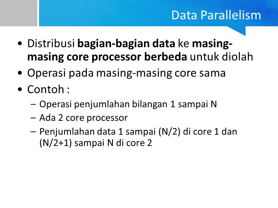 Data Parallelism Distribusi bagian-bagian data ke masing- masing core processor berbeda untuk diolah Operasi pada masing-masing core sama Contoh : –Op