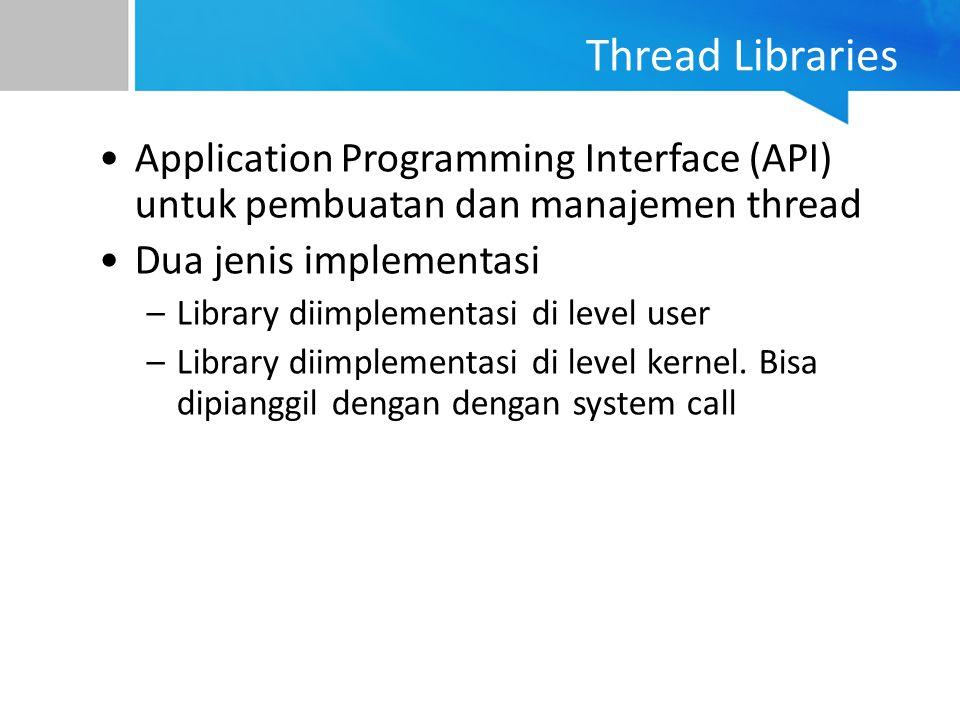 Thread Libraries Application Programming Interface (API) untuk pembuatan dan manajemen thread Dua jenis implementasi –Library diimplementasi di level