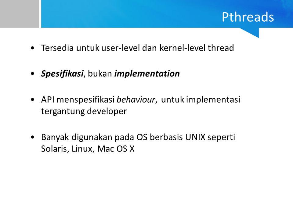Pthreads Tersedia untuk user-level dan kernel-level thread Spesifikasi, bukan implementation API menspesifikasi behaviour, untuk implementasi tergantu
