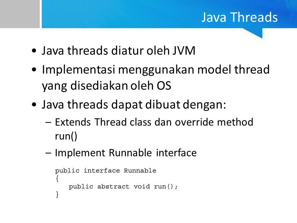Java Threads Java threads diatur oleh JVM Implementasi menggunakan model thread yang disediakan oleh OS Java threads dapat dibuat dengan: –Extends Thr