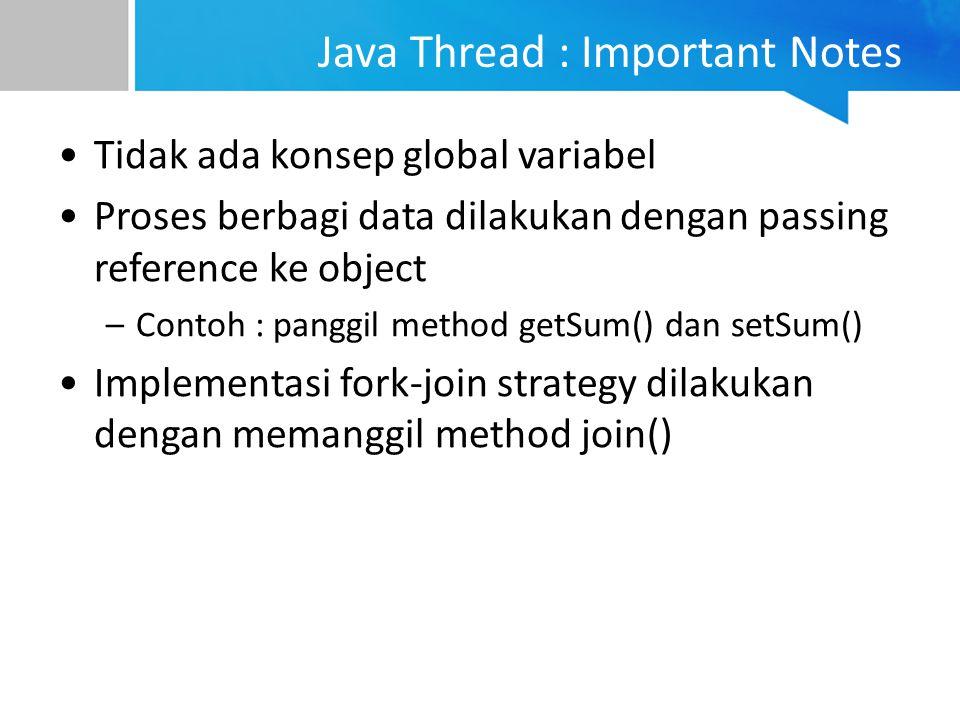 Java Thread : Important Notes Tidak ada konsep global variabel Proses berbagi data dilakukan dengan passing reference ke object –Contoh : panggil meth
