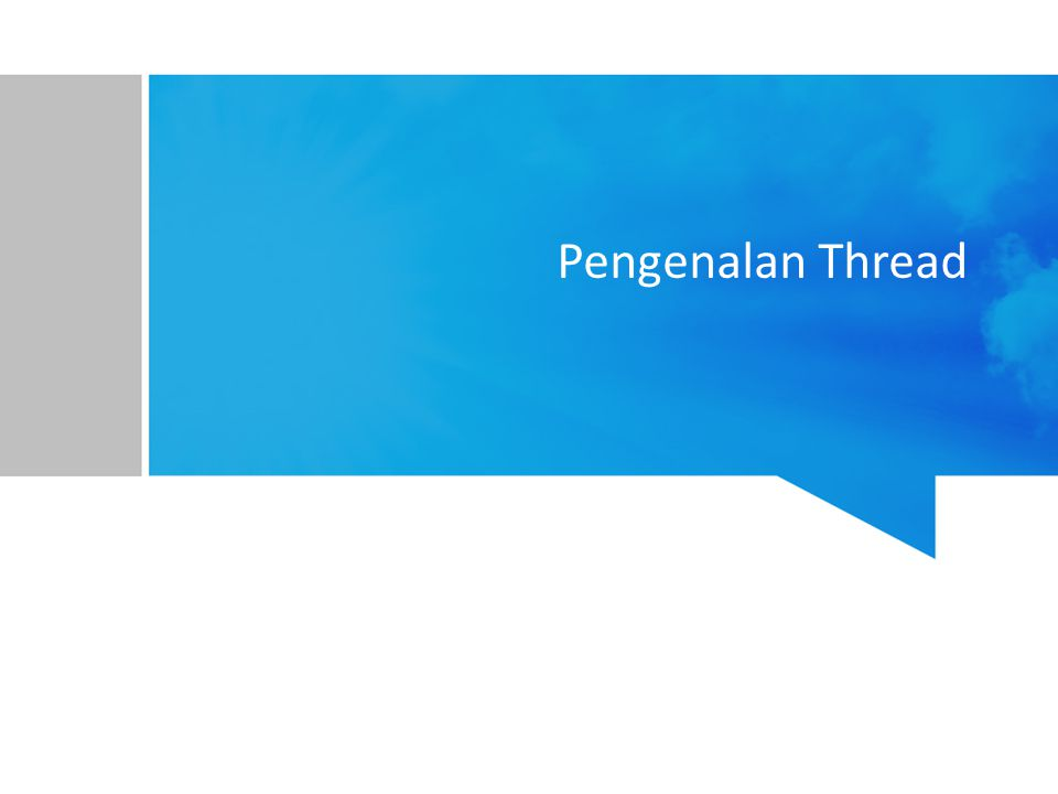Thread Unit dasar dari pemanfaatan CPU Pada dasarnya satu proses terdiri atas satu thread (single-thread) –Dalam sekali waktu hanya ada satu tugas yang bisa dikerjakan dalam satu proses Padahal program-program terkini butuh menjalankan beberapa tugas dalam sekali waktu.