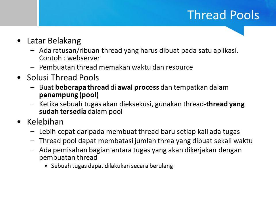 Thread Pools Latar Belakang –Ada ratusan/ribuan thread yang harus dibuat pada satu aplikasi. Contoh : webserver –Pembuatan thread memakan waktu dan re