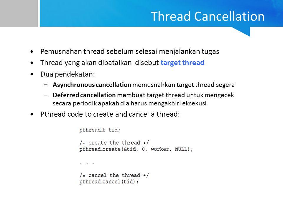 Thread Cancellation Pemusnahan thread sebelum selesai menjalankan tugas Thread yang akan dibatalkan disebut target thread Dua pendekatan: –Asynchronou