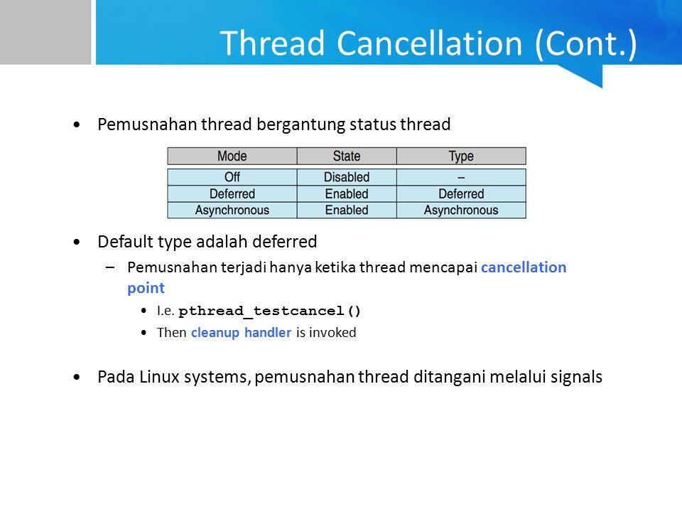 Thread Cancellation (Cont.) Pemusnahan thread bergantung status thread Default type adalah deferred –Pemusnahan terjadi hanya ketika thread mencapai c
