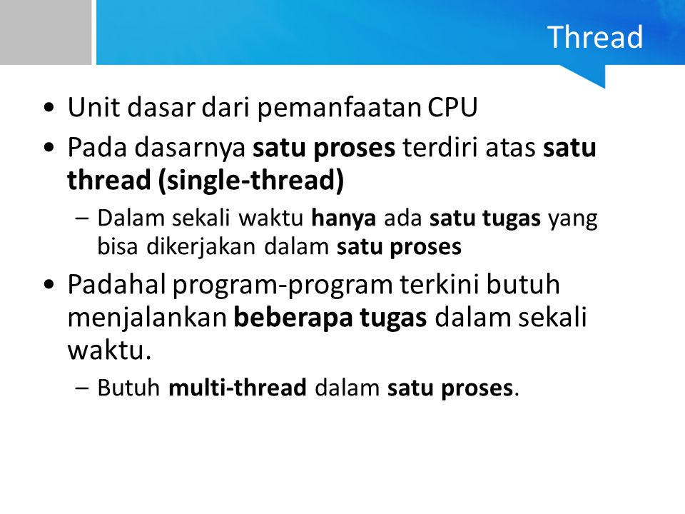 Thread Unit dasar dari pemanfaatan CPU Pada dasarnya satu proses terdiri atas satu thread (single-thread) –Dalam sekali waktu hanya ada satu tugas yan