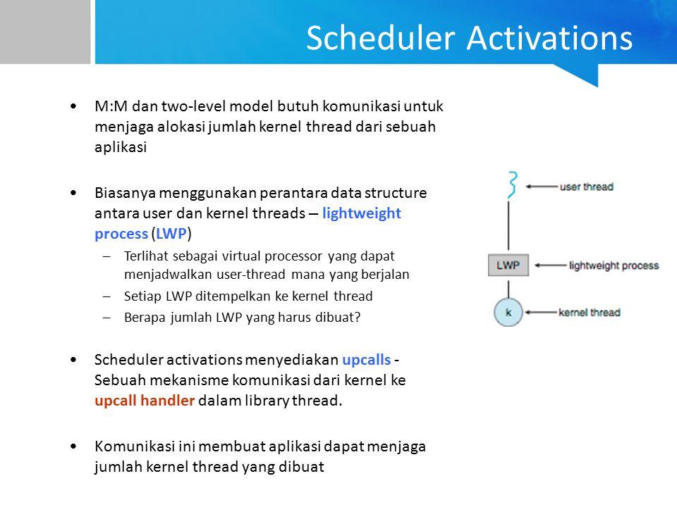 Scheduler Activations M:M dan two-level model butuh komunikasi untuk menjaga alokasi jumlah kernel thread dari sebuah aplikasi Biasanya menggunakan pe