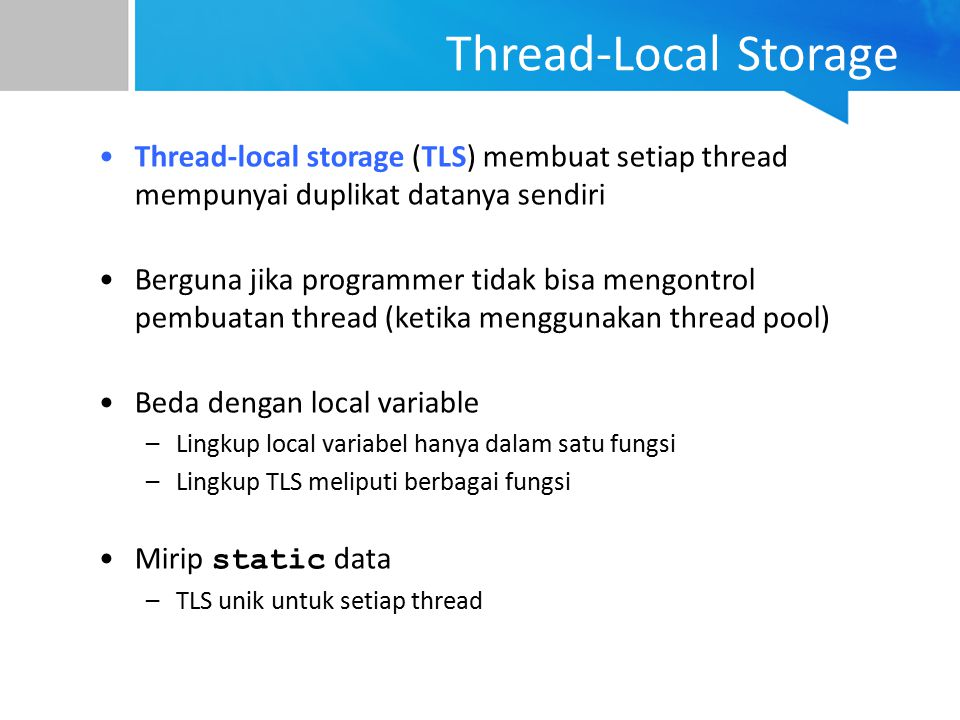 Thread-Local Storage Thread-local storage (TLS) membuat setiap thread mempunyai duplikat datanya sendiri Berguna jika programmer tidak bisa mengontrol