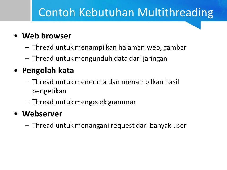 Contoh Kebutuhan Multithreading Web browser –Thread untuk menampilkan halaman web, gambar –Thread untuk mengunduh data dari jaringan Pengolah kata –Th