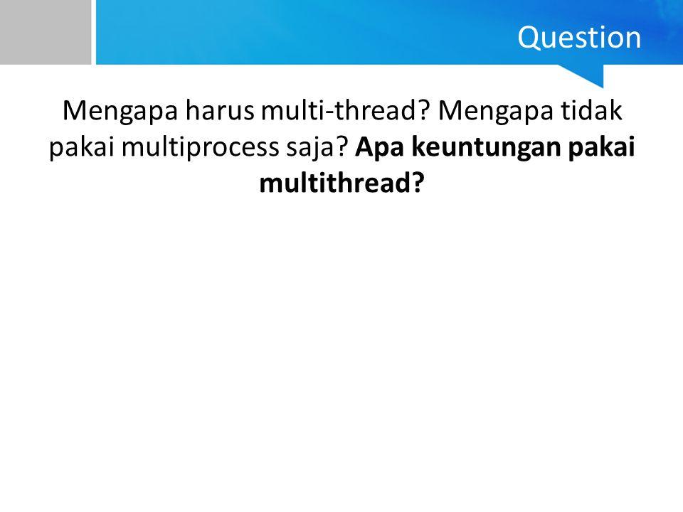 Question Mengapa harus multi-thread? Mengapa tidak pakai multiprocess saja? Apa keuntungan pakai multithread?