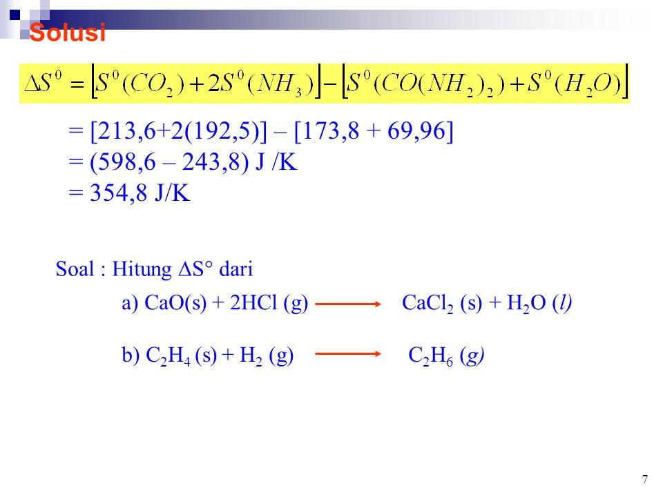 Solusi = [213,6+2(192,5)] – [173,8 + 69,96] = (598,6 – 243,8) J /K = 354,8 J/K Soal : Hitung  S° dari a) CaO(s) + 2HCl (g)CaCl 2 (s) + H 2 O (l) b) C 2 H 4 (s) + H 2 (g)C 2 H 6 (g) 7