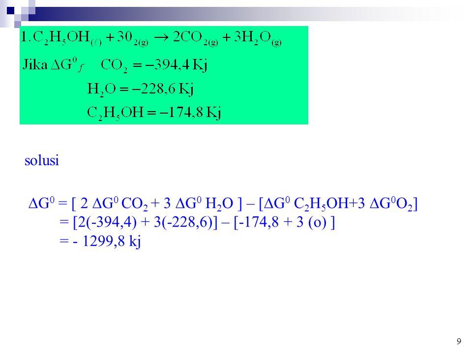 solusi  G 0 = [ 2  G 0 CO 2 + 3  G 0 H 2 O ] – [  G 0 C 2 H 5 OH+3  G 0 O 2 ] = [2(-394,4) + 3(-228,6)] – [-174,8 + 3 (o) ] = - 1299,8 kj 9