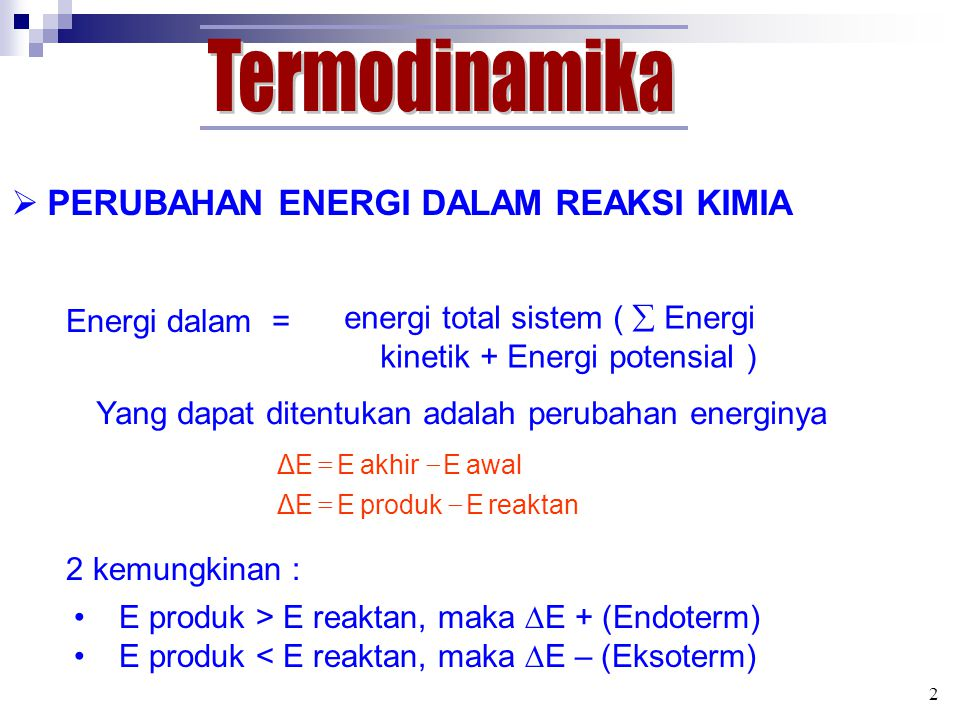  PERUBAHAN ENERGI DALAM REAKSI KIMIA Energi dalam = energi total sistem (  Energi kinetik + Energi potensial ) Yang dapat ditentukan adalah perubahan energinya 2 kemungkinan : E produk > E reaktan, maka  E + (Endoterm) E produk < E reaktan, maka  E – (Eksoterm) 2 reaktan E produk EΔE awal E akhir EΔE  