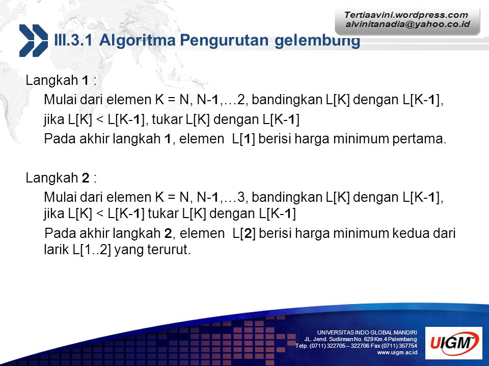 Add your company slogan LOGO III.3.1 Algoritma Pengurutan gelembung Langkah 1 : Mulai dari elemen K = N, N- 1,…2, bandingkan L[K] dengan L[K- 1 ], jika L[K] < L[K- 1 ], tukar L[K] dengan L[K- 1 ] Pada akhir langkah 1, elemen L[ 1 ] berisi harga minimum pertama.
