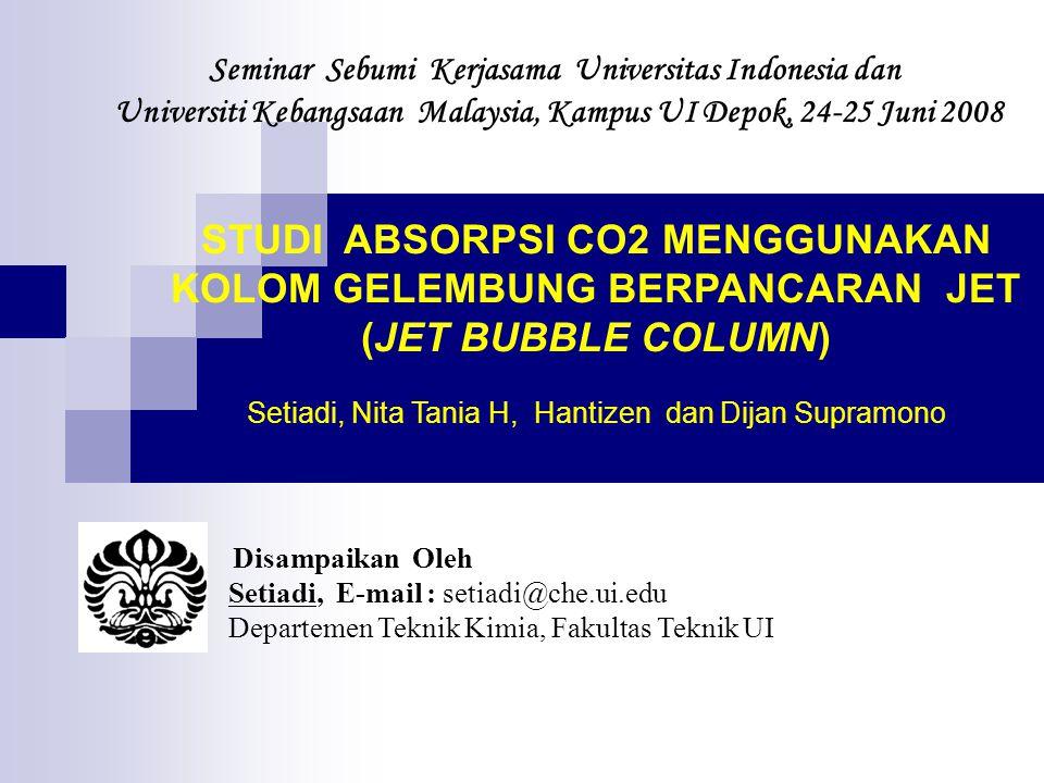 Seminar Sebumi Kerjasama Universitas Indonesia dan Universiti Kebangsaan Malaysia, Kampus UI Depok, 24-25 Juni 2008 Disampaikan Oleh Setiadi, E-mail : setiadi@che.ui.edu Departemen Teknik Kimia, Fakultas Teknik UI STUDI ABSORPSI CO2 MENGGUNAKAN KOLOM GELEMBUNG BERPANCARAN JET (JET BUBBLE COLUMN) Setiadi, Nita Tania H, Hantizen dan Dijan Supramono