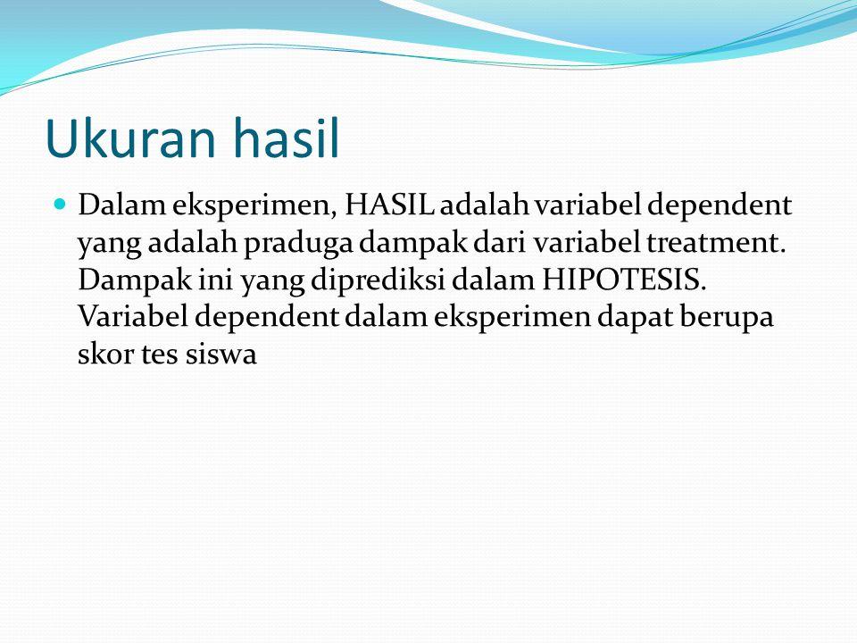 Ukuran hasil Dalam eksperimen, HASIL adalah variabel dependent yang adalah praduga dampak dari variabel treatment. Dampak ini yang diprediksi dalam HI