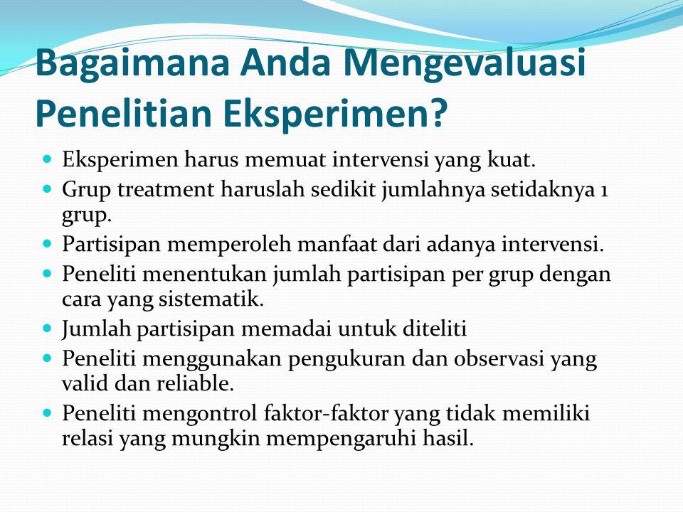 Bagaimana Anda Mengevaluasi Penelitian Eksperimen? Eksperimen harus memuat intervensi yang kuat. Grup treatment haruslah sedikit jumlahnya setidaknya