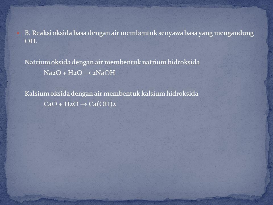 B.Reaksi oksida basa dengan air membentuk senyawa basa yang mengandung OH.