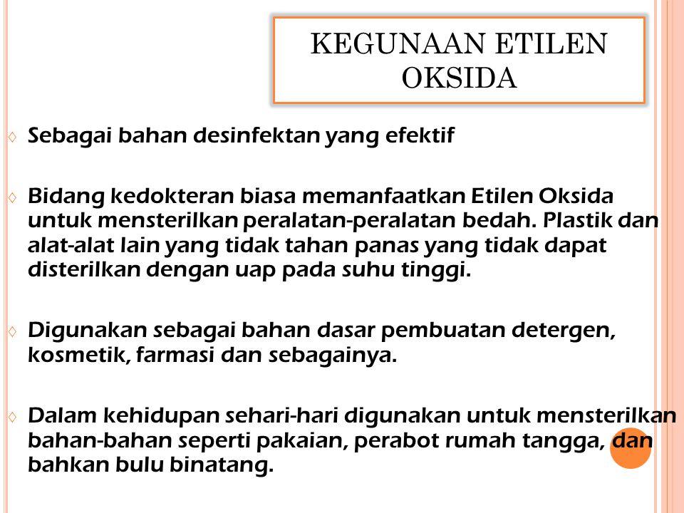 KEGUNAAN ETILEN OKSIDA ◊ Sebagai bahan desinfektan yang efektif ◊ Bidang kedokteran biasa memanfaatkan Etilen Oksida untuk mensterilkan peralatan-peralatan bedah.