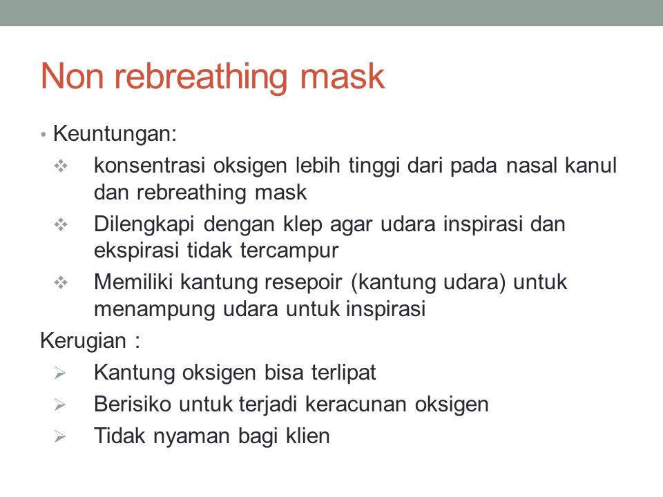 Non rebreathing mask Keuntungan:  konsentrasi oksigen lebih tinggi dari pada nasal kanul dan rebreathing mask  Dilengkapi dengan klep agar udara ins