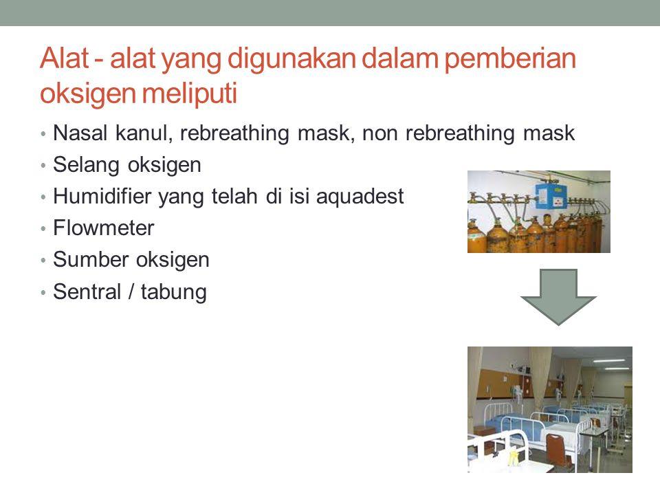 Alat - alat yang digunakan dalam pemberian oksigen meliputi Nasal kanul, rebreathing mask, non rebreathing mask Selang oksigen Humidifier yang telah d