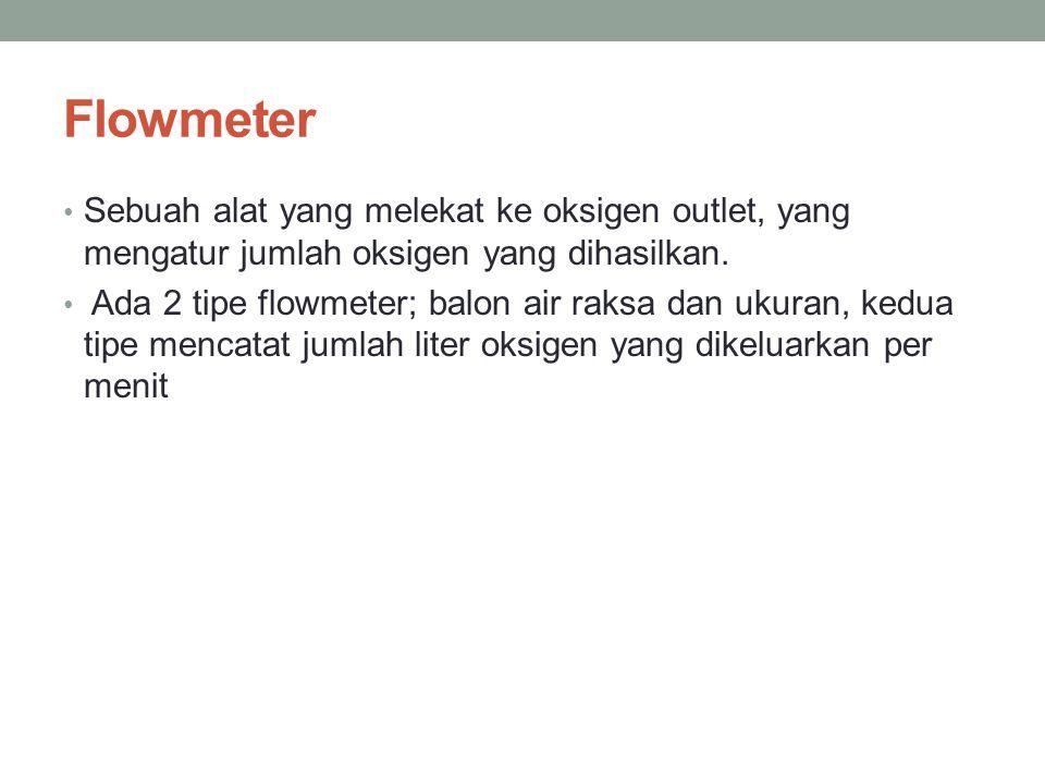 Flowmeter Sebuah alat yang melekat ke oksigen outlet, yang mengatur jumlah oksigen yang dihasilkan. Ada 2 tipe flowmeter; balon air raksa dan ukuran,