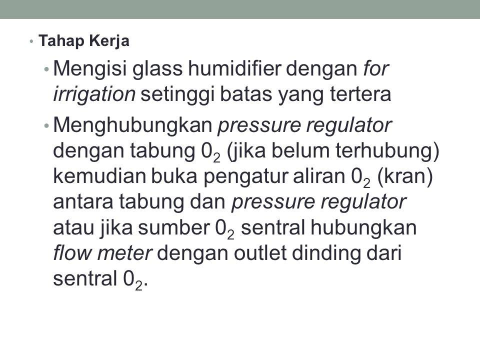 Tahap Kerja Mengisi glass humidifier dengan for irrigation setinggi batas yang tertera Menghubungkan pressure regulator dengan tabung 0 2 (jika belum