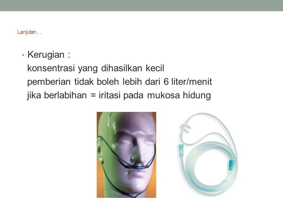 Lanjutan…. Kerugian : konsentrasi yang dihasilkan kecil pemberian tidak boleh lebih dari 6 liter/menit jika berlabihan = iritasi pada mukosa hidung