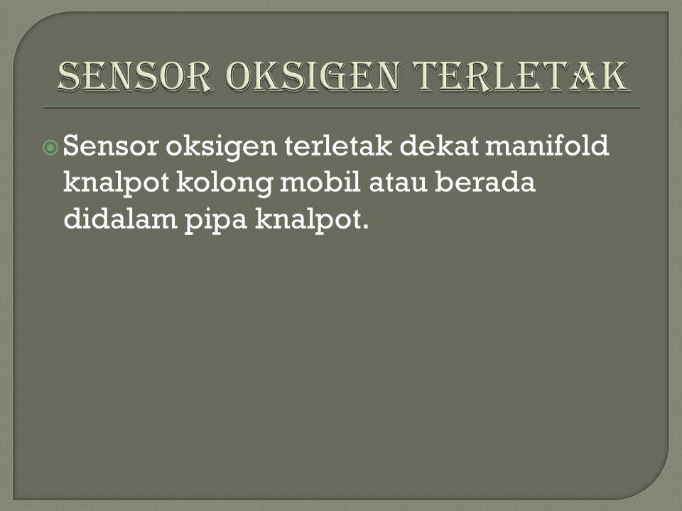  Sensor oksigen terletak dekat manifold knalpot kolong mobil atau berada didalam pipa knalpot.
