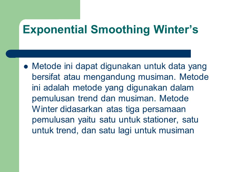 Exponential Smoothing Winter's Metode ini dapat digunakan untuk data yang bersifat atau mengandung musiman. Metode ini adalah metode yang digunakan da