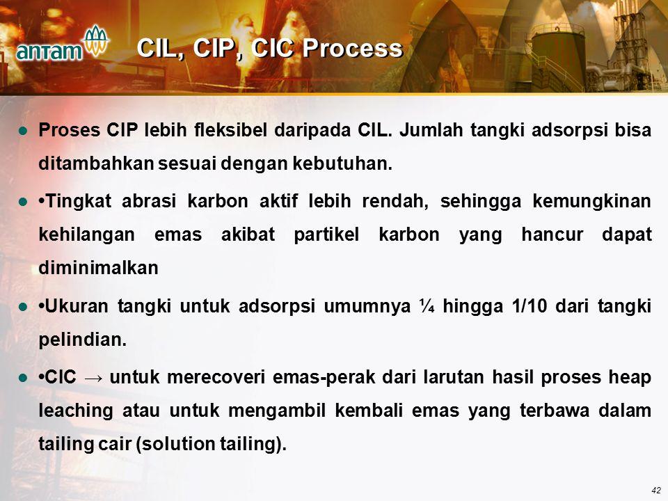 42 CIL, CIP, CIC Process Proses CIP lebih fleksibel daripada CIL. Jumlah tangki adsorpsi bisa ditambahkan sesuai dengan kebutuhan. Tingkat abrasi karb